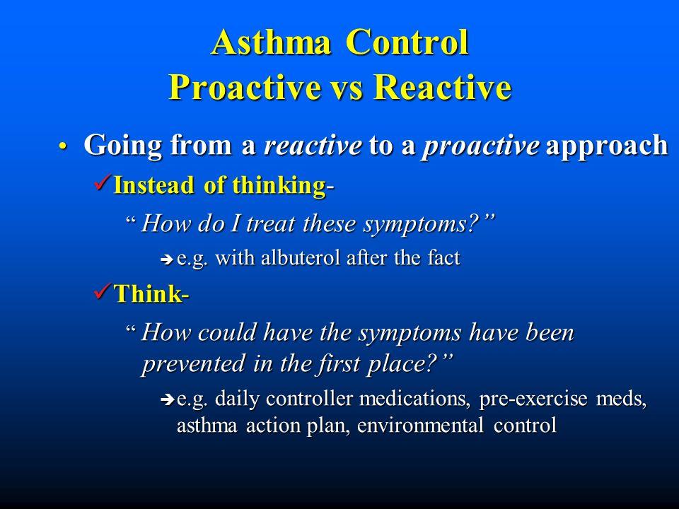 Asthma Control Proactive vs Reactive Going from a reactive to a proactive approach Going from a reactive to a proactive approach Instead of thinking-