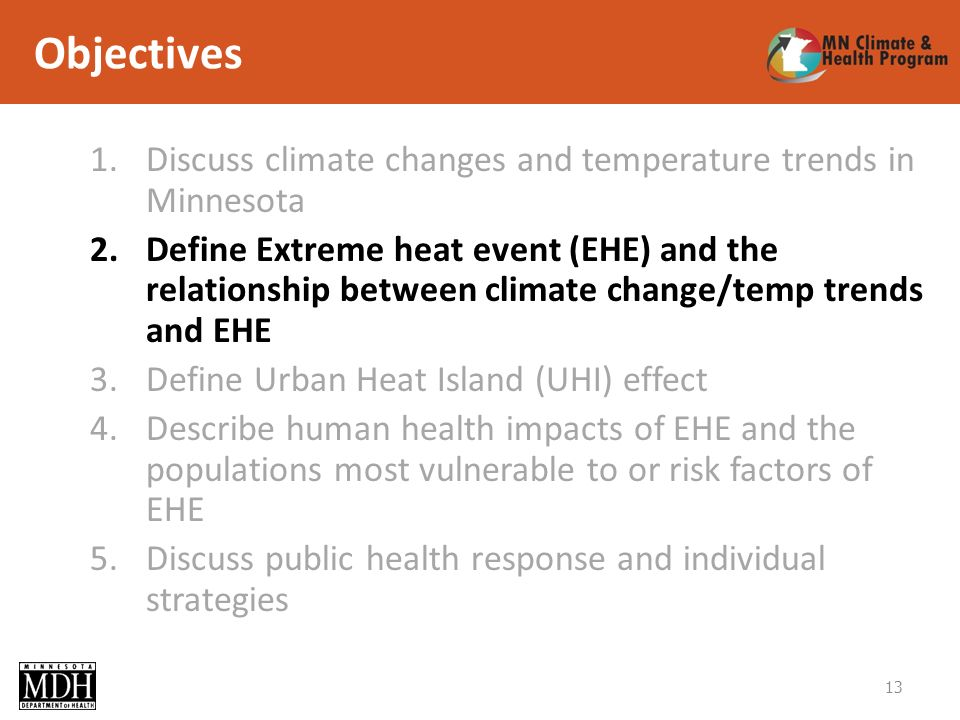 Objectives 1.Discuss climate changes and temperature trends in Minnesota 2.Define Extreme heat event (EHE) and the relationship between climate change/temp trends and EHE 3.Define Urban Heat Island (UHI) effect 4.Describe human health impacts of EHE and the populations most vulnerable to or risk factors of EHE 5.Discuss public health response and individual strategies 13