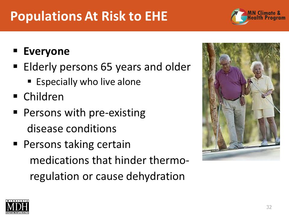 Populations At Risk to EHE Everyone Elderly persons 65 years and older Especially who live alone Children Persons with pre-existing disease conditions Persons taking certain medications that hinder thermo- regulation or cause dehydration 32