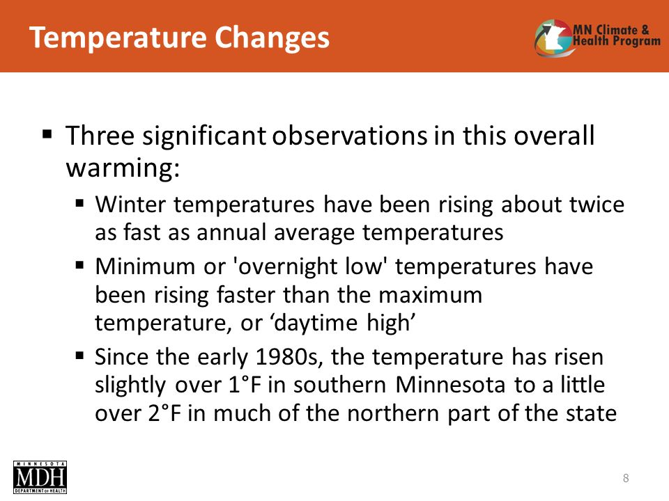 8 Three significant observations in this overall warming: Winter temperatures have been rising about twice as fast as annual average temperatures Minimum or overnight low temperatures have been rising faster than the maximum temperature, or daytime high Since the early 1980s, the temperature has risen slightly over 1°F in southern Minnesota to a little over 2°F in much of the northern part of the state