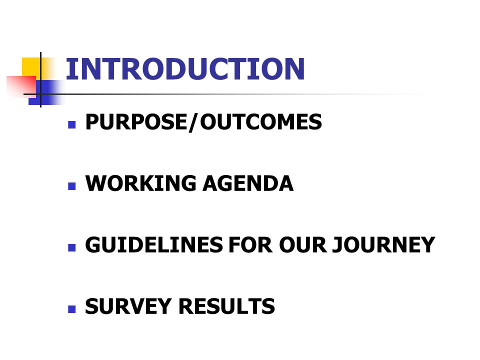 INTRODUCTION PURPOSE/OUTCOMES WORKING AGENDA GUIDELINES FOR OUR JOURNEY SURVEY RESULTS
