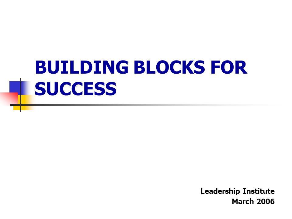 BUILDING BLOCKS FOR SUCCESS Leadership Institute March 2006