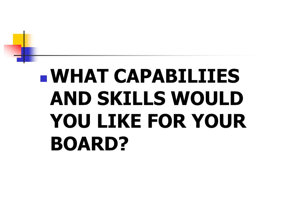 WHAT CAPABILIIES AND SKILLS WOULD YOU LIKE FOR YOUR BOARD?