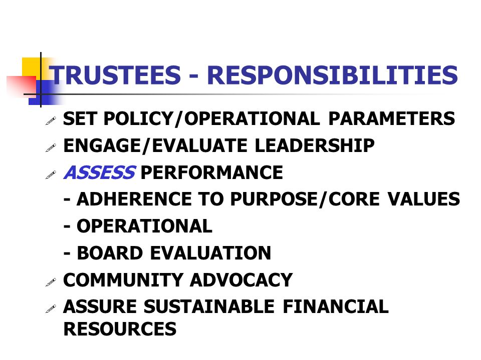 TRUSTEES - RESPONSIBILITIES ! SET POLICY/OPERATIONAL PARAMETERS ! ENGAGE/EVALUATE LEADERSHIP ! ASSESS PERFORMANCE - ADHERENCE TO PURPOSE/CORE VALUES -