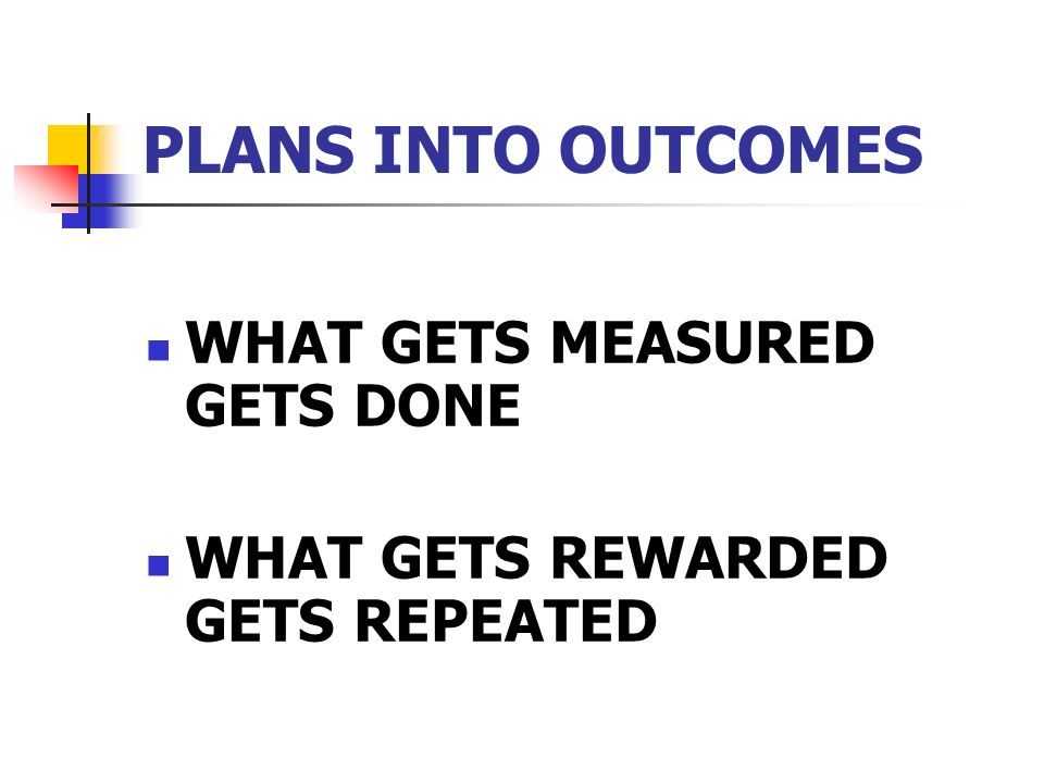WHAT GETS MEASURED GETS DONE WHAT GETS REWARDED GETS REPEATED PLANS INTO OUTCOMES