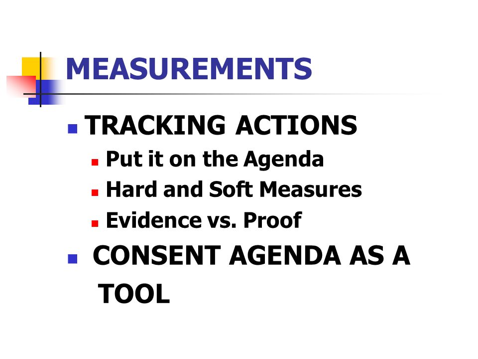 MEASUREMENTS TRACKING ACTIONS Put it on the Agenda Hard and Soft Measures Evidence vs. Proof CONSENT AGENDA AS A TOOL