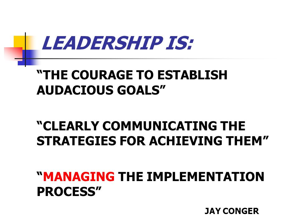 LEADERSHIP IS: THE COURAGE TO ESTABLISH AUDACIOUS GOALS CLEARLY COMMUNICATING THE STRATEGIES FOR ACHIEVING THEM MANAGING THE IMPLEMENTATION PROCESS JA