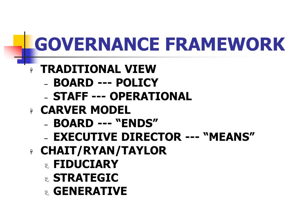 GOVERNANCE FRAMEWORK H TRADITIONAL VIEW – BOARD --- POLICY – STAFF --- OPERATIONAL H CARVER MODEL – BOARD --- ENDS – EXECUTIVE DIRECTOR --- MEANS H CH