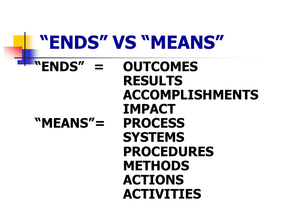 ENDS VS MEANS ENDS=OUTCOMES RESULTS ACCOMPLISHMENTS IMPACT MEANS=PROCESS SYSTEMS PROCEDURES METHODS ACTIONS ACTIVITIES