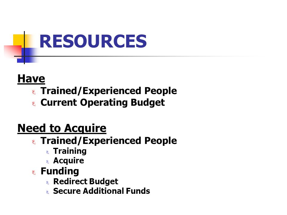 RESOURCES Have B Trained/Experienced People B Current Operating Budget Need to Acquire B Trained/Experienced People B Training B Acquire B Funding B Redirect Budget B Secure Additional Funds