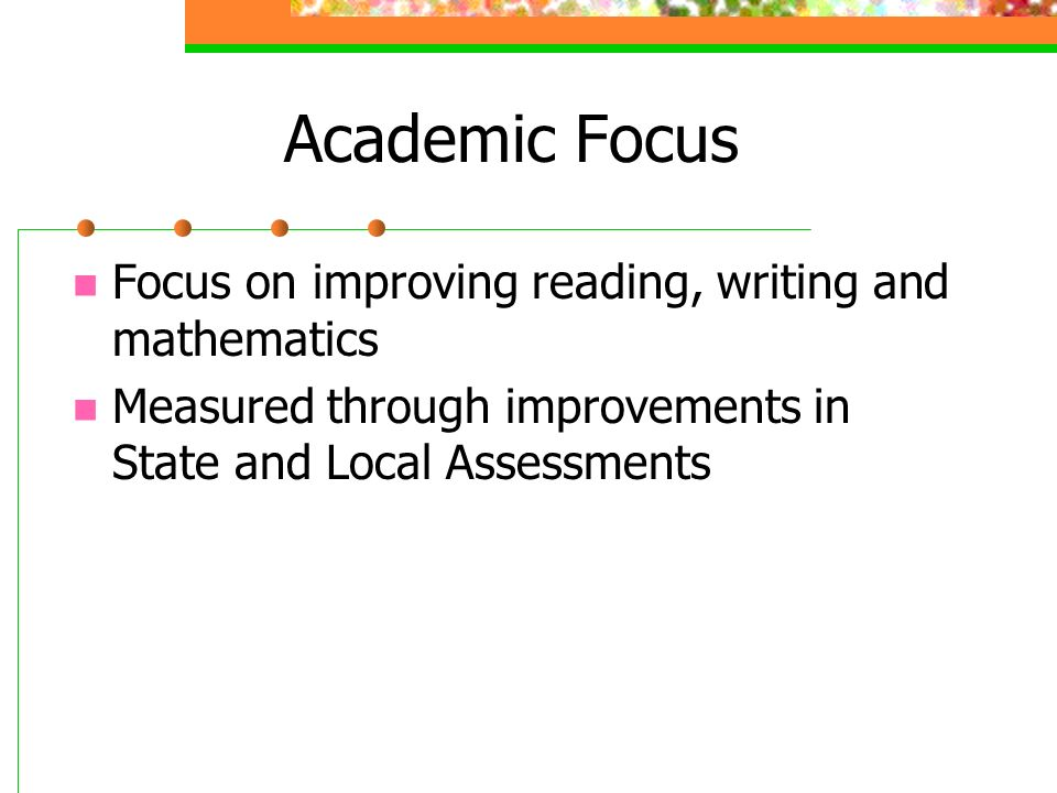 Academic Focus Focus on improving reading, writing and mathematics Measured through improvements in State and Local Assessments