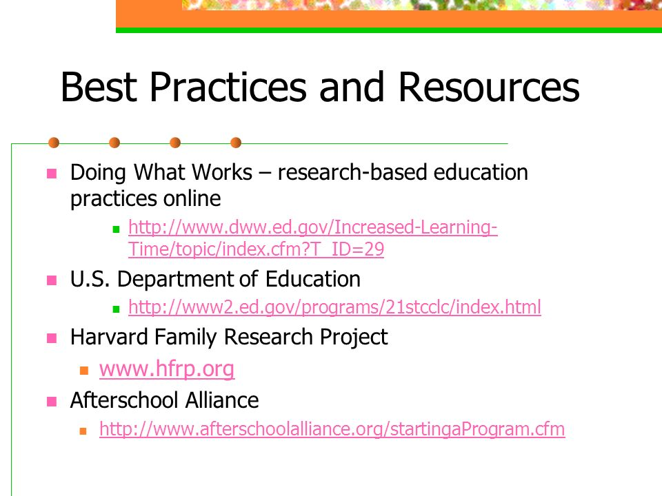 Best Practices and Resources Doing What Works – research-based education practices online http://www.dww.ed.gov/Increased-Learning- Time/topic/index.cfm T_ID=29 http://www.dww.ed.gov/Increased-Learning- Time/topic/index.cfm T_ID=29 U.S.