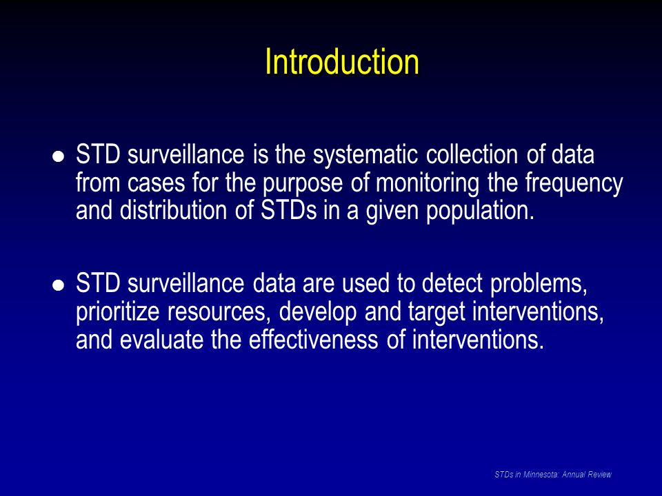 Introduction STD surveillance is the systematic collection of data from cases for the purpose of monitoring the frequency and distribution of STDs in a given population.