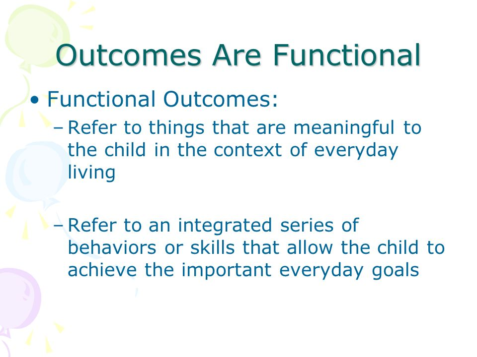 Outcomes Are Functional Functional Outcomes: –Refer to things that are meaningful to the child in the context of everyday living –Refer to an integrat