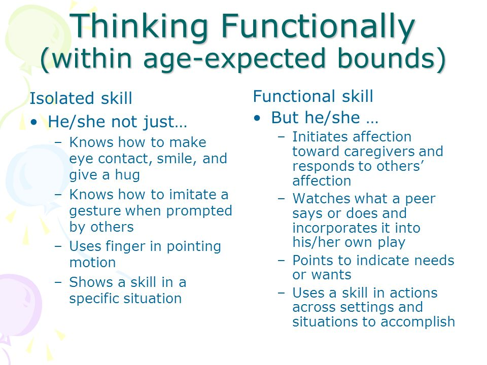 Thinking Functionally (within age-expected bounds) Isolated skill He/she not just… –Knows how to make eye contact, smile, and give a hug –Knows how to
