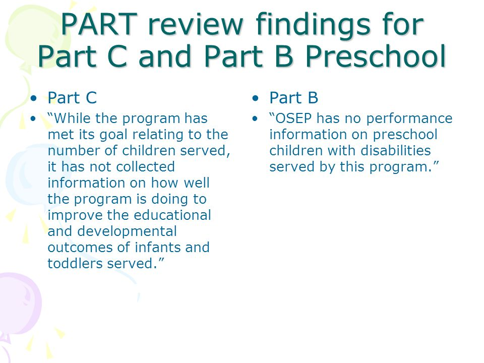 PART review findings for Part C and Part B Preschool Part C While the program has met its goal relating to the number of children served, it has not c