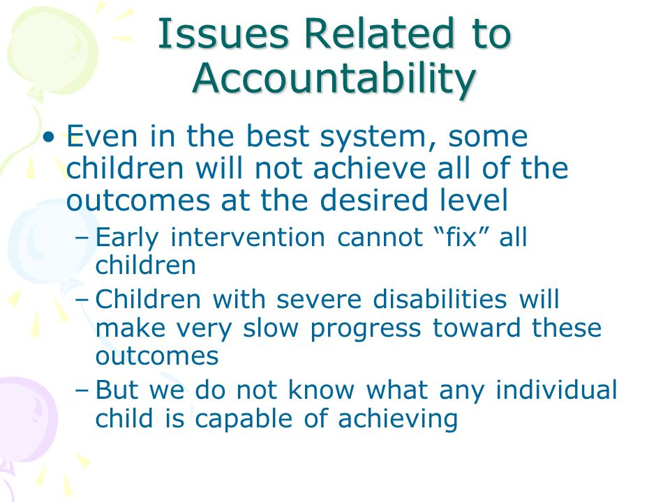 Issues Related to Accountability Even in the best system, some children will not achieve all of the outcomes at the desired level –Early intervention