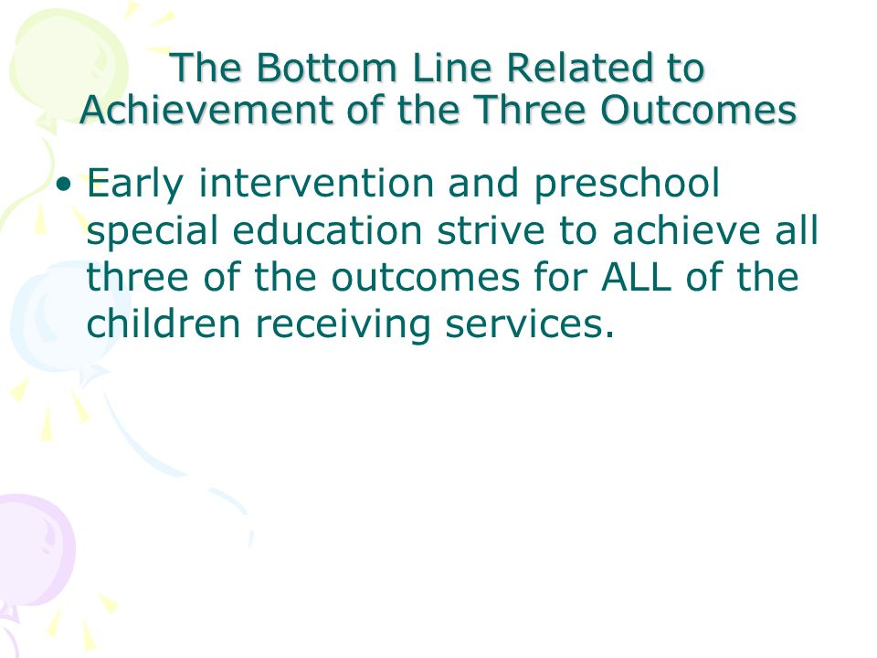The Bottom Line Related to Achievement of the Three Outcomes Early intervention and preschool special education strive to achieve all three of the out