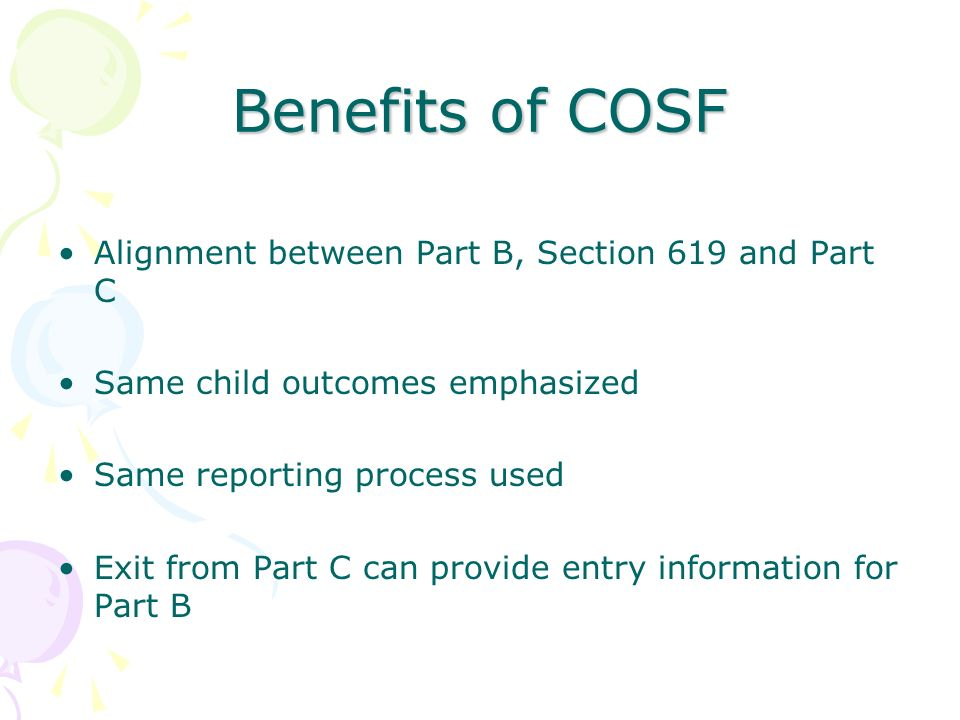 Benefits of COSF Alignment between Part B, Section 619 and Part C Same child outcomes emphasized Same reporting process used Exit from Part C can prov