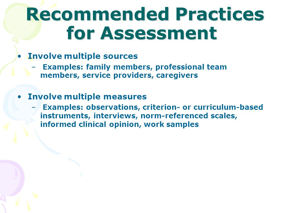 Recommended Practices for Assessment Recommended Practices for Assessment Involve multiple sources – Examples: family members, professional team membe
