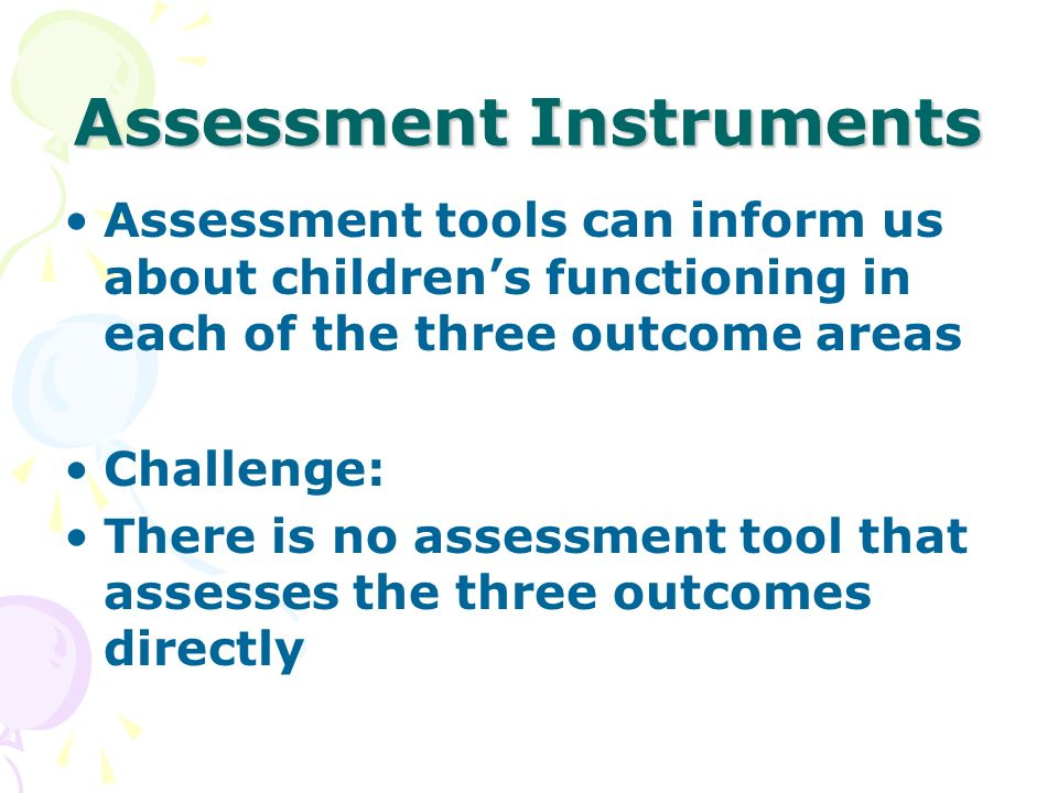 Assessment Instruments Assessment tools can inform us about childrens functioning in each of the three outcome areas Challenge: There is no assessment