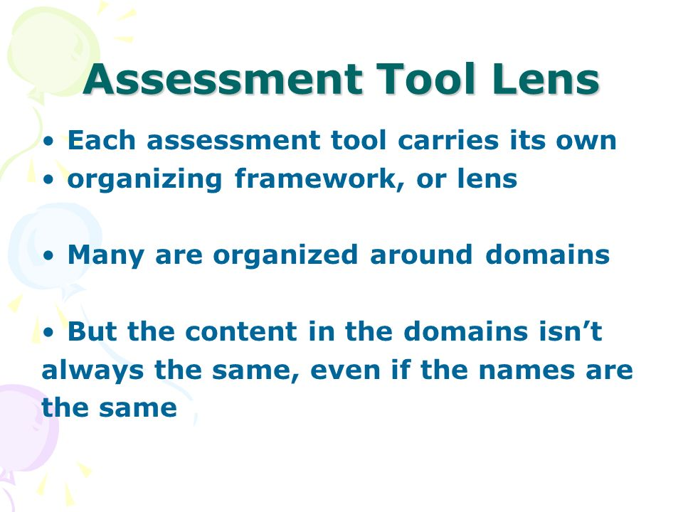 Assessment Tool Lens Each assessment tool carries its own organizing framework, or lens Many are organized around domains But the content in the domai