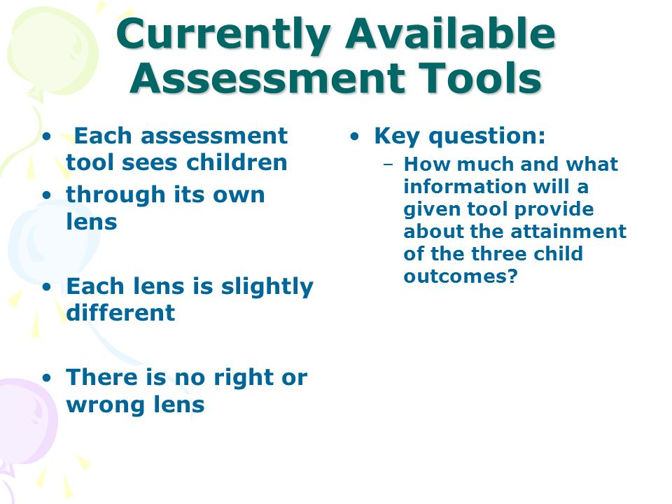 Currently Available Assessment Tools Each assessment tool sees children through its own lens Each lens is slightly different There is no right or wron