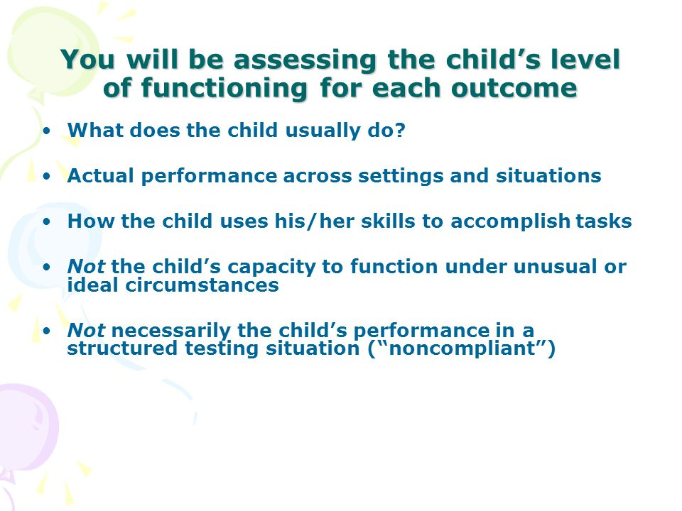 You will be assessing the childs level of functioning for each outcome What does the child usually do? Actual performance across settings and situatio