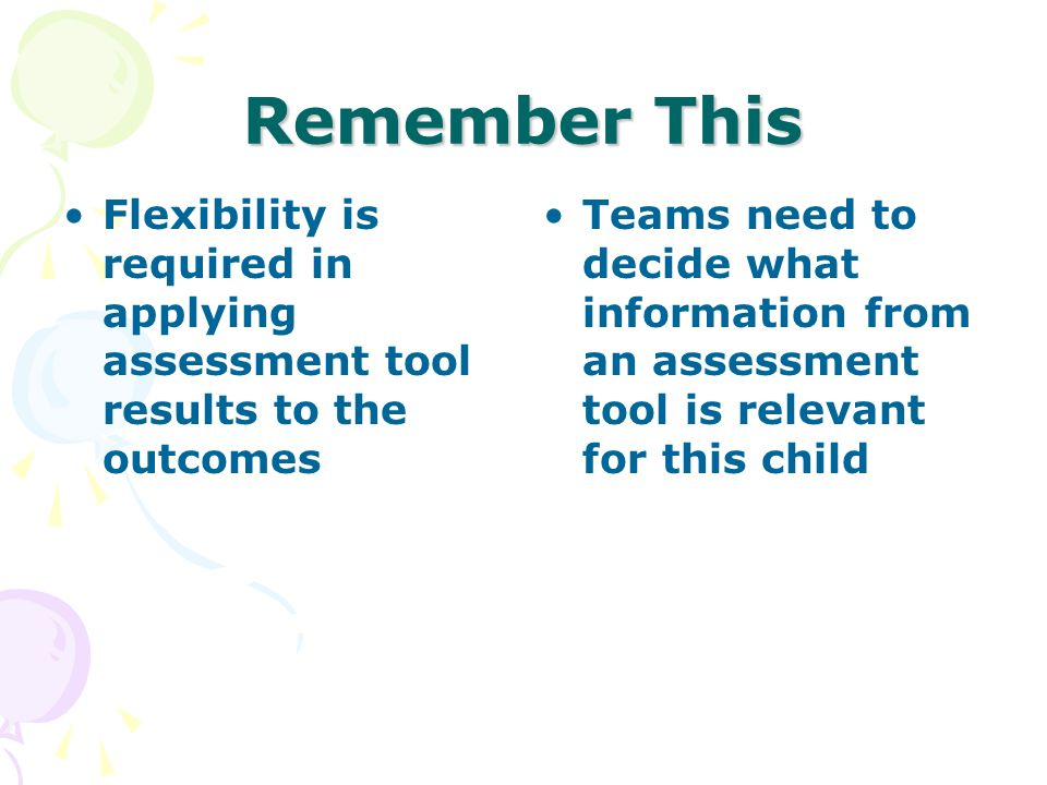 Remember This Flexibility is required in applying assessment tool results to the outcomes Teams need to decide what information from an assessment too