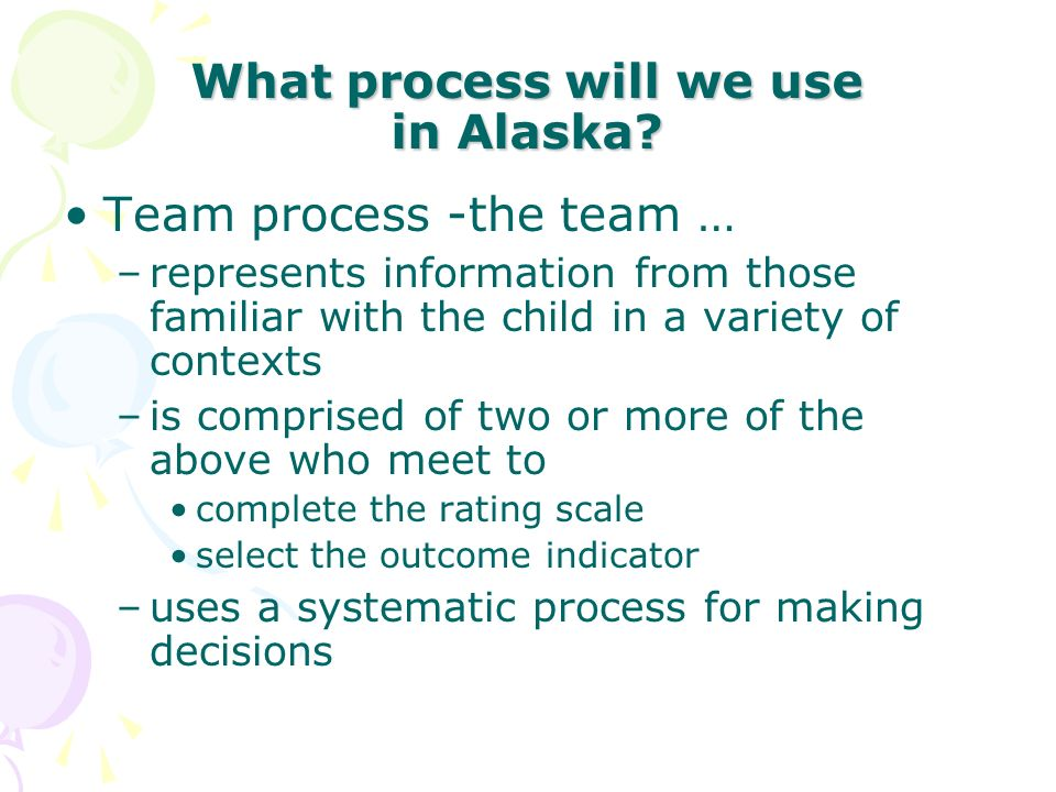 What process will we use in Alaska? Team process -the team … –represents information from those familiar with the child in a variety of contexts –is c