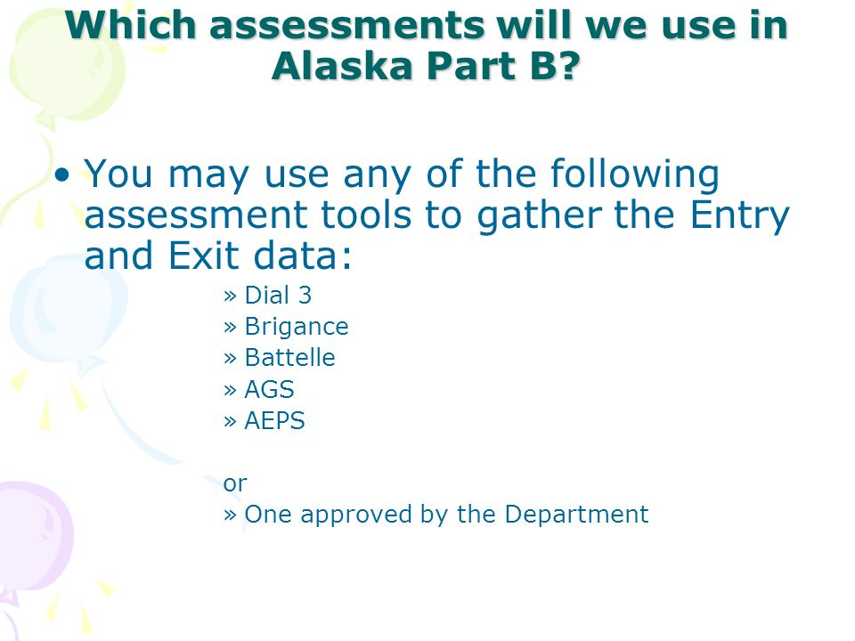 Which assessments will we use in Alaska Part B? You may use any of the following assessment tools to gather the Entry and Exit data: »Dial 3 »Brigance