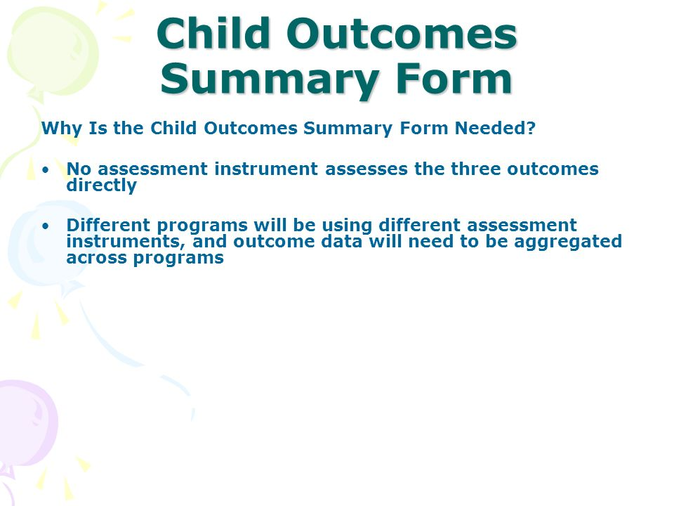 Child Outcomes Summary Form Why Is the Child Outcomes Summary Form Needed? No assessment instrument assesses the three outcomes directly Different pro