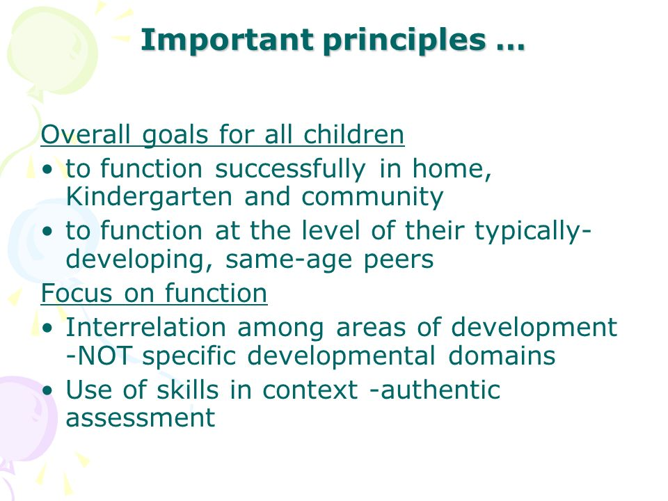 Important principles … Overall goals for all children to function successfully in home, Kindergarten and community to function at the level of their t