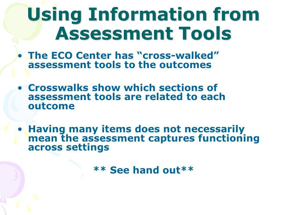 Using Information from Assessment Tools The ECO Center has cross-walked assessment tools to the outcomes Crosswalks show which sections of assessment