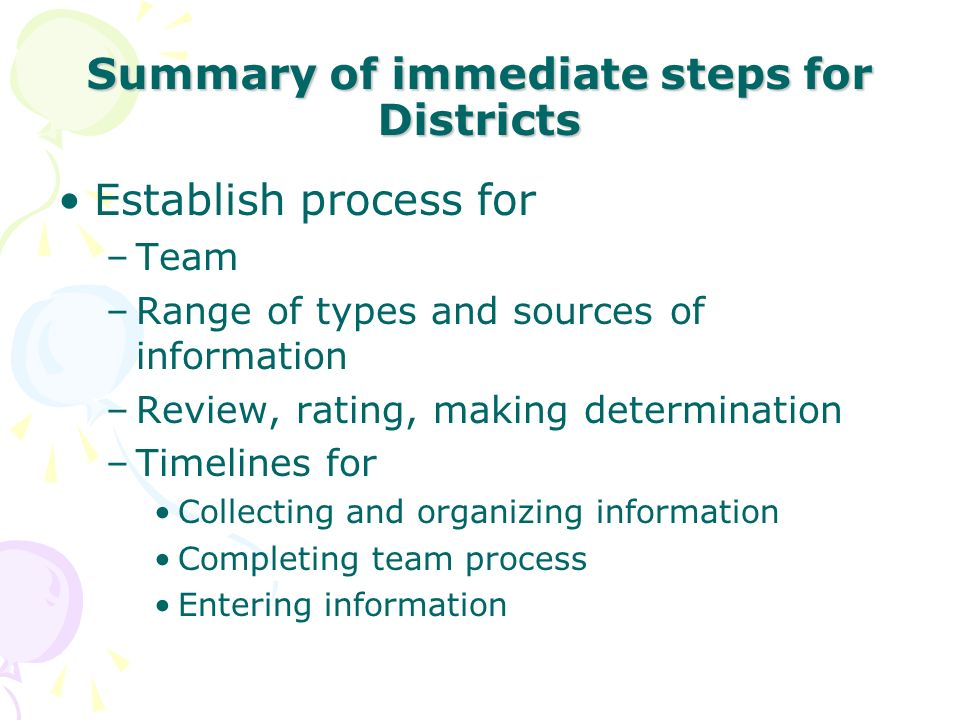 Summary of immediate steps for Districts Establish process for –Team –Range of types and sources of information –Review, rating, making determination