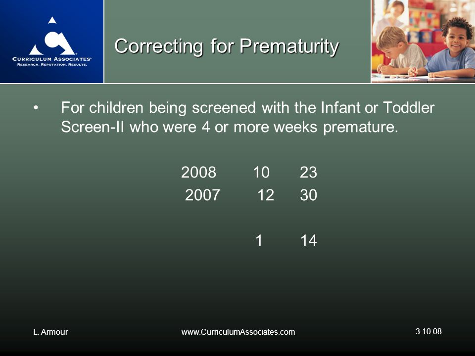 L. Armourwww.CurriculumAssociates.com 3.10.08 Correcting for Prematurity For children being screened with the Infant or Toddler Screen-II who were 4 o