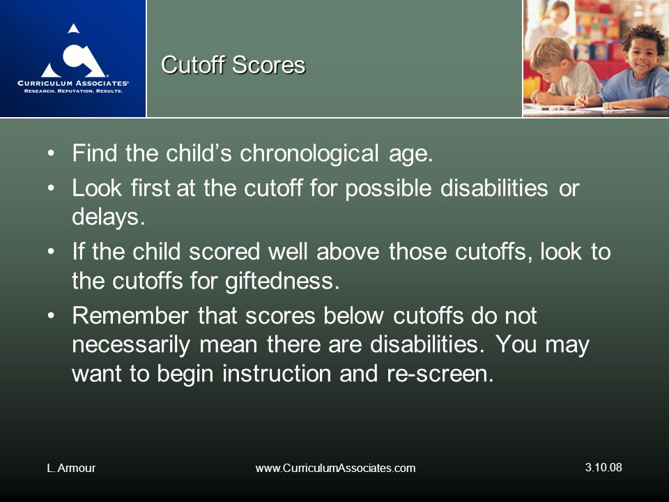 L. Armourwww.CurriculumAssociates.com 3.10.08 Cutoff Scores Find the childs chronological age. Look first at the cutoff for possible disabilities or d