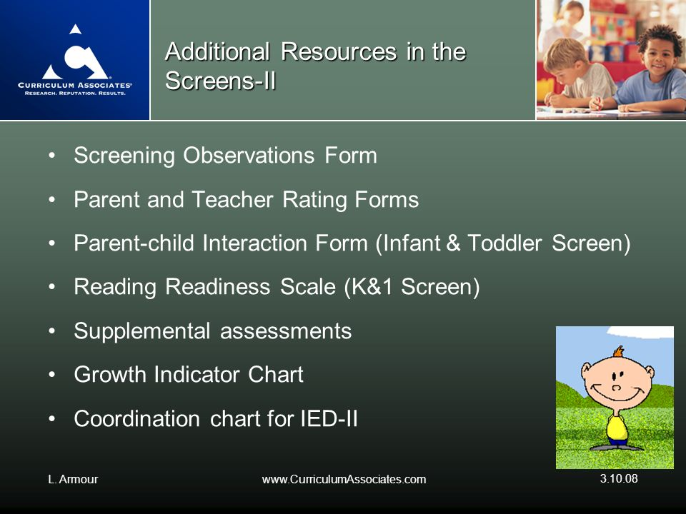 L. Armourwww.CurriculumAssociates.com 3.10.08 Additional Resources in the Screens-II Screening Observations Form Parent and Teacher Rating Forms Paren