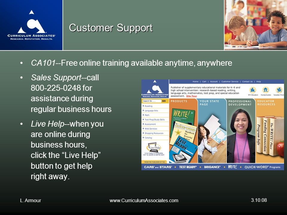 L. Armourwww.CurriculumAssociates.com 3.10.08 Customer Support CA101--Free online training available anytime, anywhere Sales Support--call 800-225-024