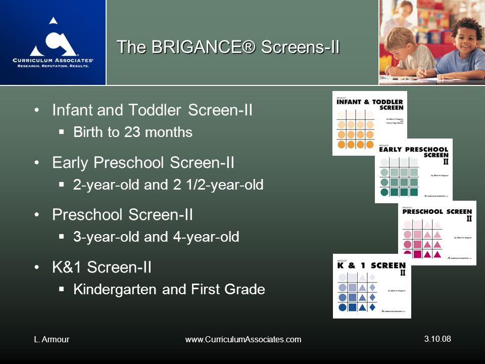 L. Armourwww.CurriculumAssociates.com 3.10.08 The BRIGANCE® Screens-II Infant and Toddler Screen-II Birth to 23 months Early Preschool Screen-II 2-yea