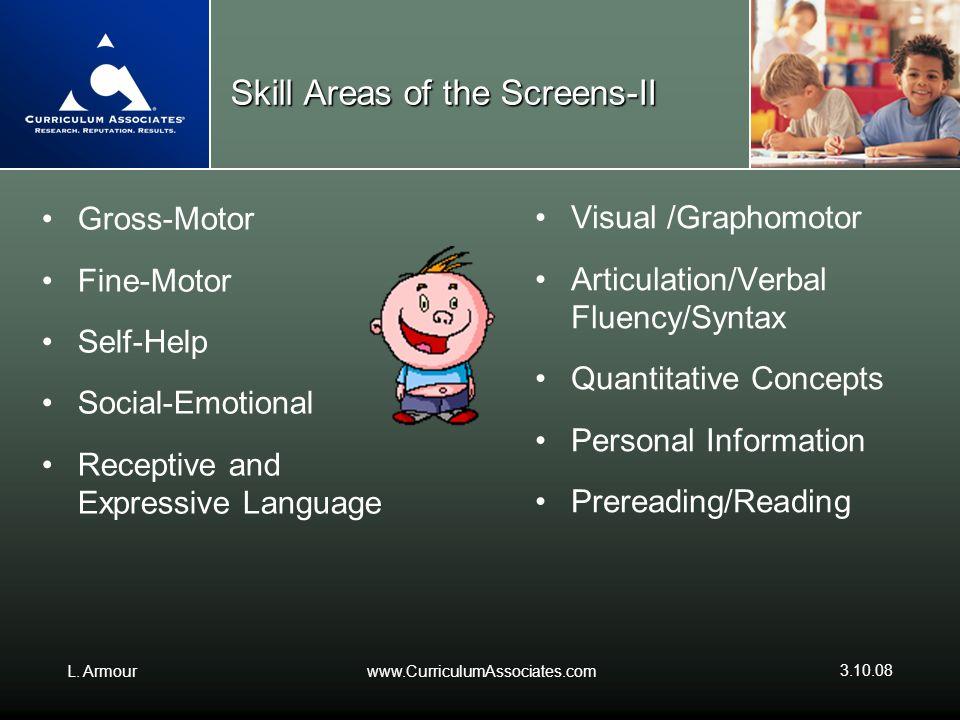 L. Armourwww.CurriculumAssociates.com 3.10.08 Skill Areas of the Screens-II Gross-Motor Fine-Motor Self-Help Social-Emotional Receptive and Expressive