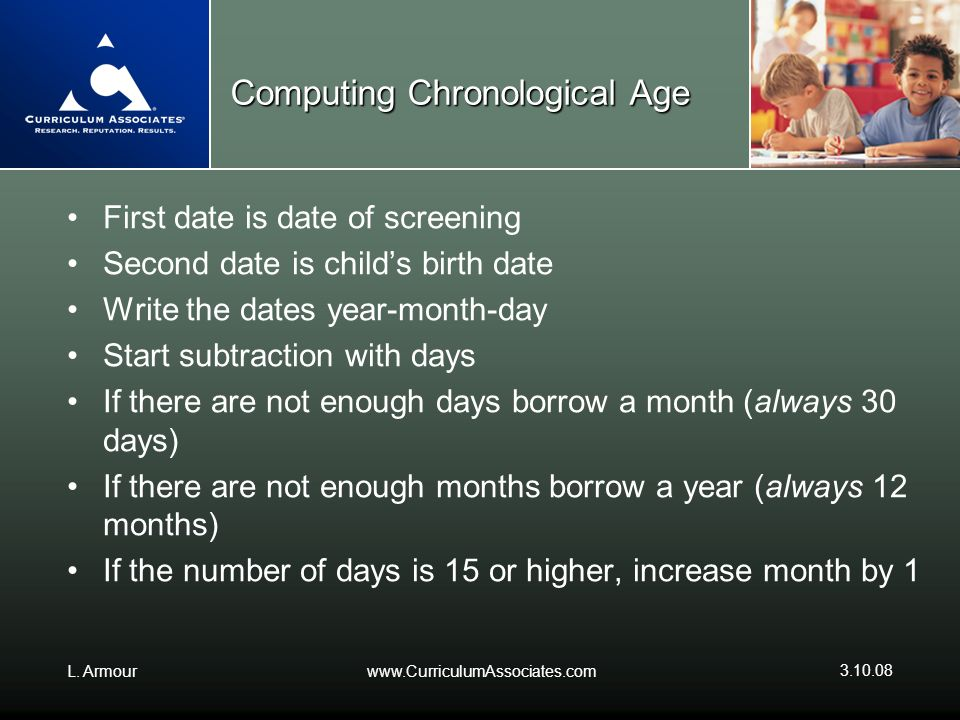 L. Armourwww.CurriculumAssociates.com 3.10.08 Computing Chronological Age First date is date of screening Second date is childs birth date Write the d