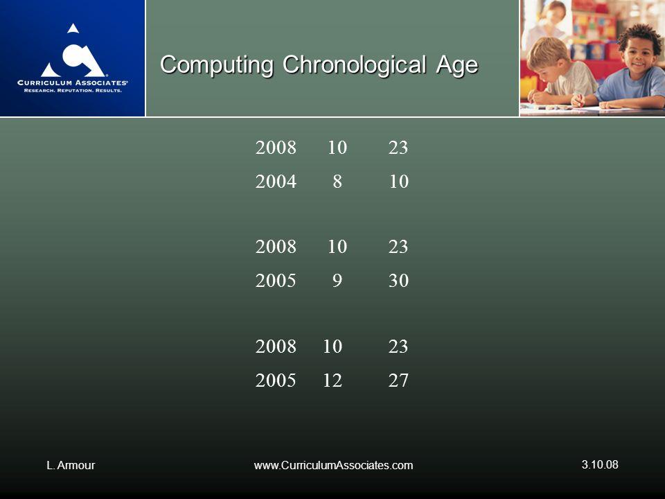 L. Armourwww.CurriculumAssociates.com 3.10.08 Computing Chronological Age 2008 1023 2004 810 2008 1023 2005 930 2008 1023 20051227