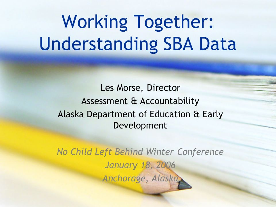 Working Together: Understanding SBA Data Les Morse, Director Assessment & Accountability Alaska Department of Education & Early Development No Child Left Behind Winter Conference January 18, 2006 Anchorage, Alaska
