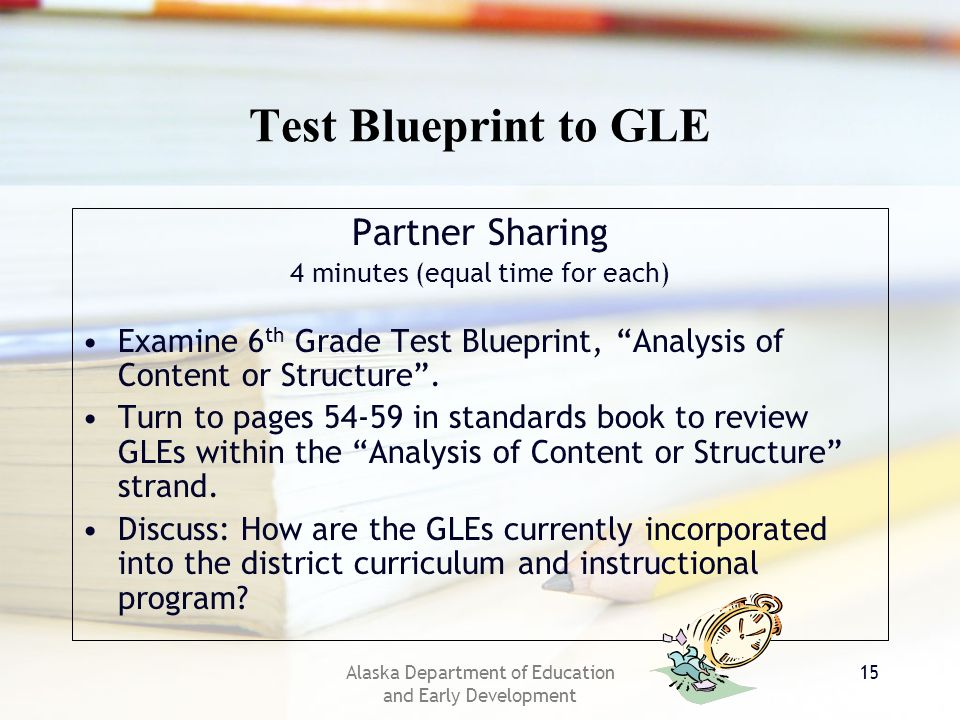 Alaska Department of Education and Early Development 15 Test Blueprint to GLE Partner Sharing 4 minutes (equal time for each) Examine 6 th Grade Test Blueprint, Analysis of Content or Structure.