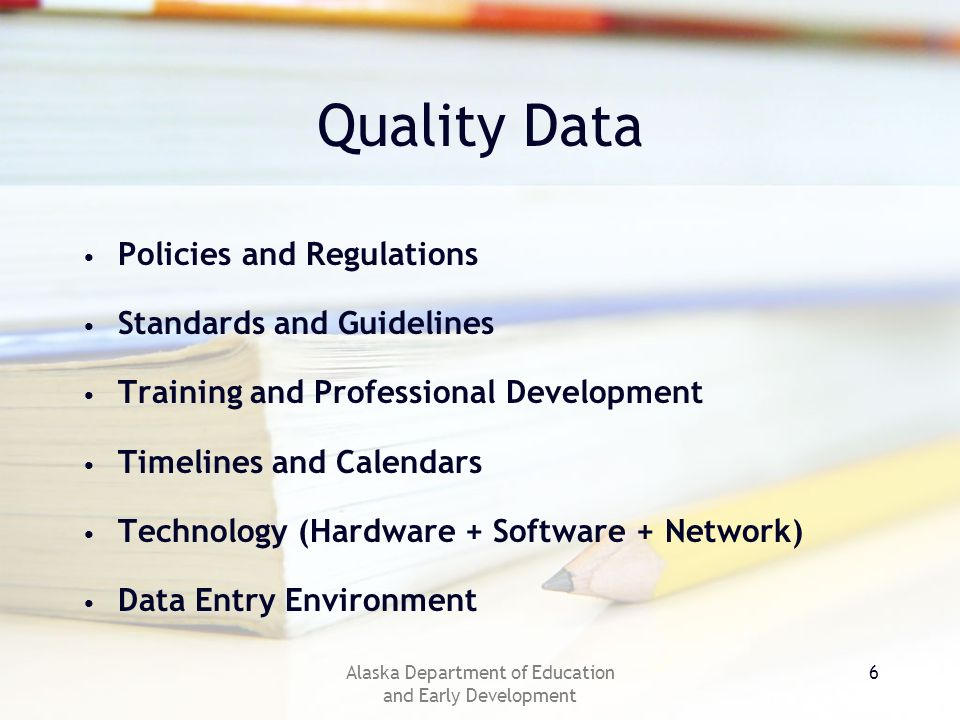 Alaska Department of Education and Early Development 6 Quality Data Policies and Regulations Standards and Guidelines Training and Professional Development Timelines and Calendars Technology (Hardware + Software + Network) Data Entry Environment