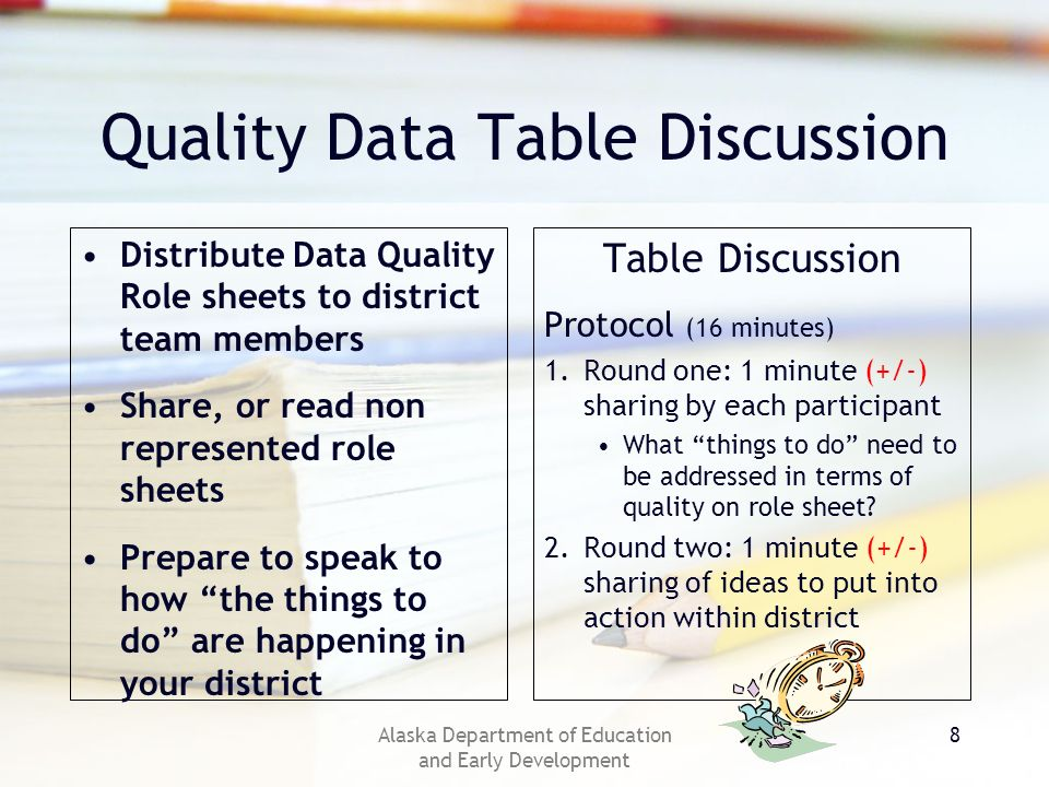 Alaska Department of Education and Early Development 8 Quality Data Table Discussion Table Discussion Protocol (16 minutes) 1.Round one: 1 minute (+/-) sharing by each participant What things to do need to be addressed in terms of quality on role sheet.