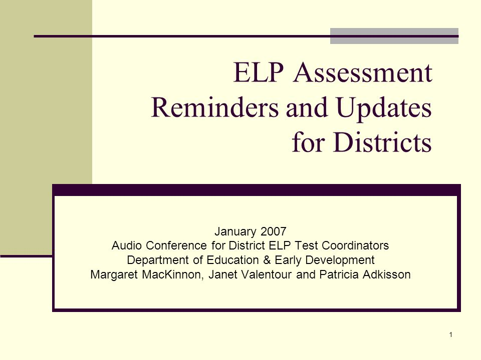 1 ELP Assessment Reminders and Updates for Districts January 2007 Audio Conference for District ELP Test Coordinators Department of Education & Early Development Margaret MacKinnon, Janet Valentour and Patricia Adkisson