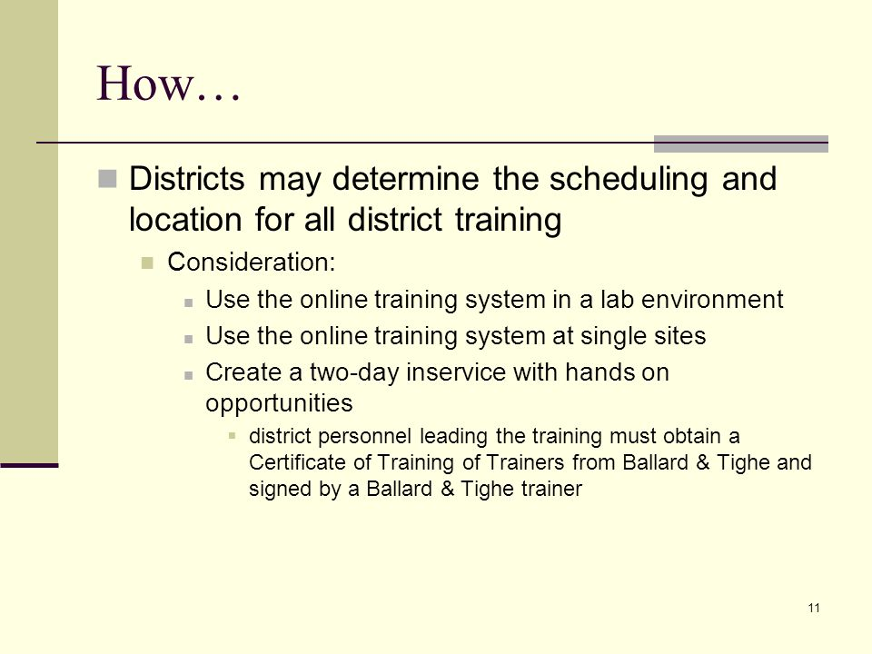 11 How… Districts may determine the scheduling and location for all district training Consideration: Use the online training system in a lab environment Use the online training system at single sites Create a two-day inservice with hands on opportunities district personnel leading the training must obtain a Certificate of Training of Trainers from Ballard & Tighe and signed by a Ballard & Tighe trainer