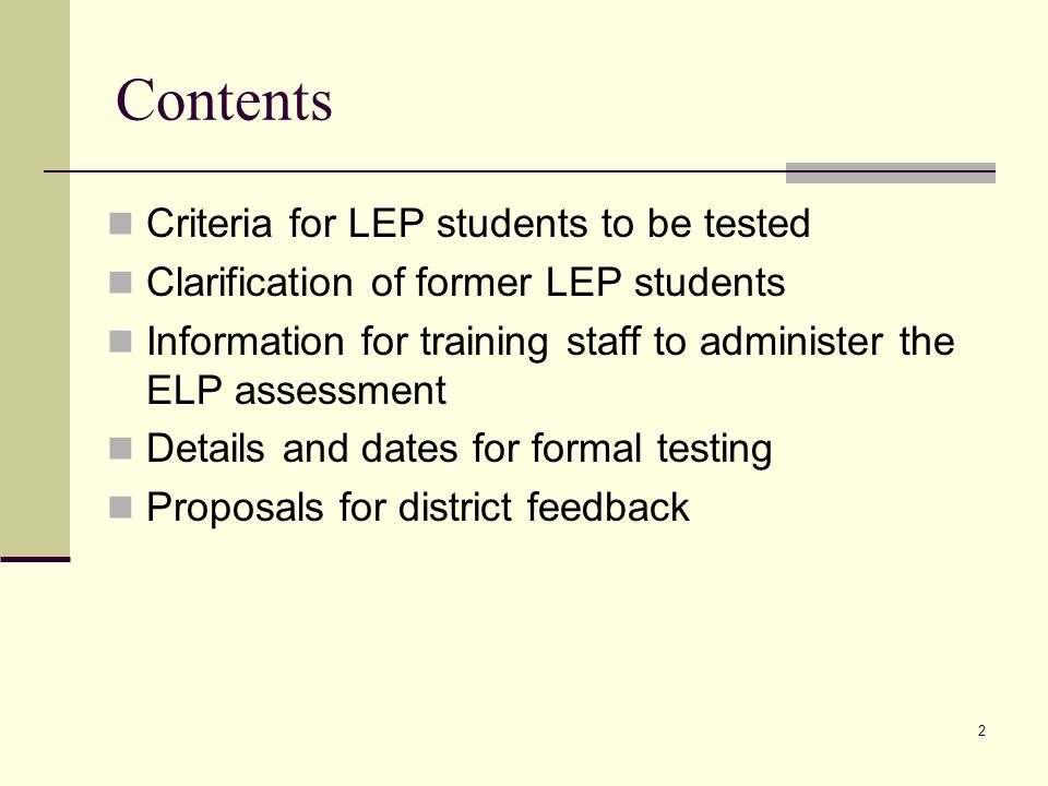 2 Contents Criteria for LEP students to be tested Clarification of former LEP students Information for training staff to administer the ELP assessment Details and dates for formal testing Proposals for district feedback